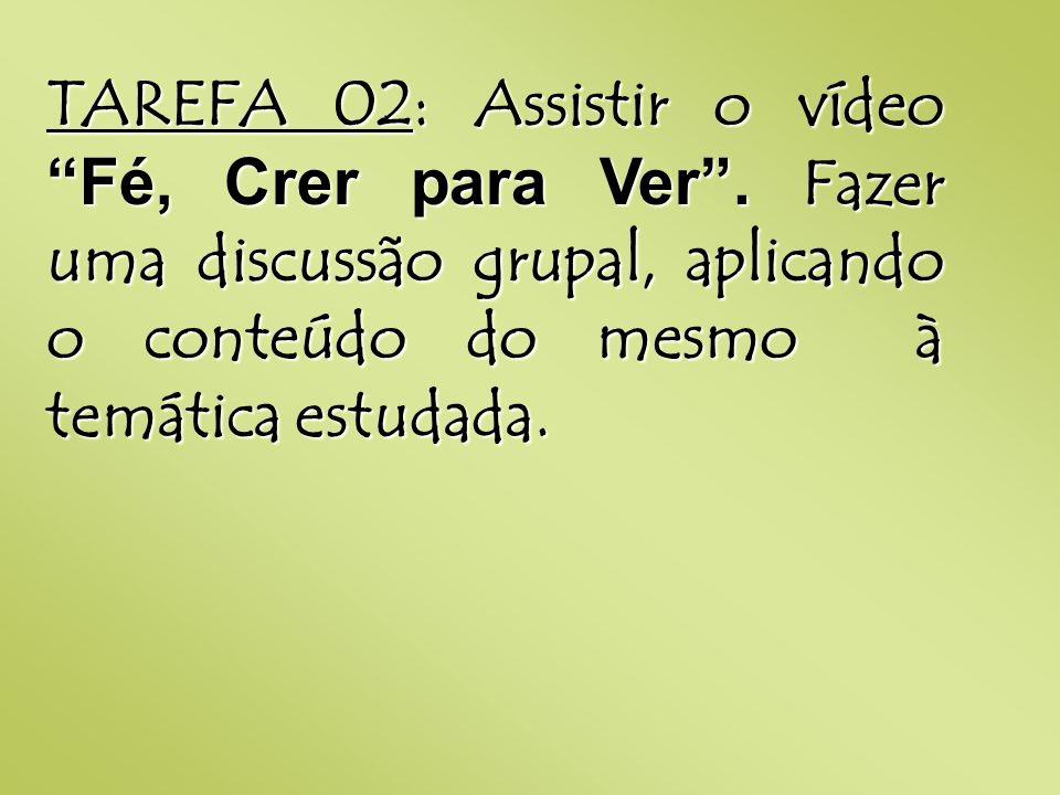 TAREFA 02: Assistir o vídeo Fé, Crer para Ver. Fazer uma discussão grupal, aplicando o conteúdo do mesmo à temática estudada.