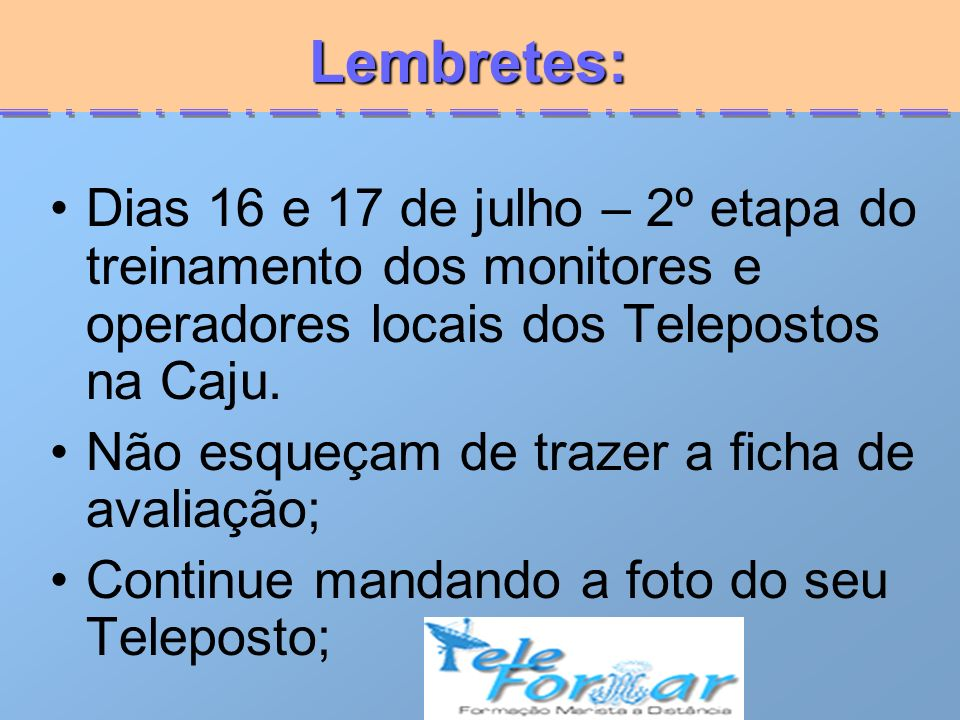 Lembretes: Lembretes: Dias 16 e 17 de julho – 2º etapa do treinamento dos monitores e operadores locais dos Telepostos na Caju. Não esqueçam de trazer