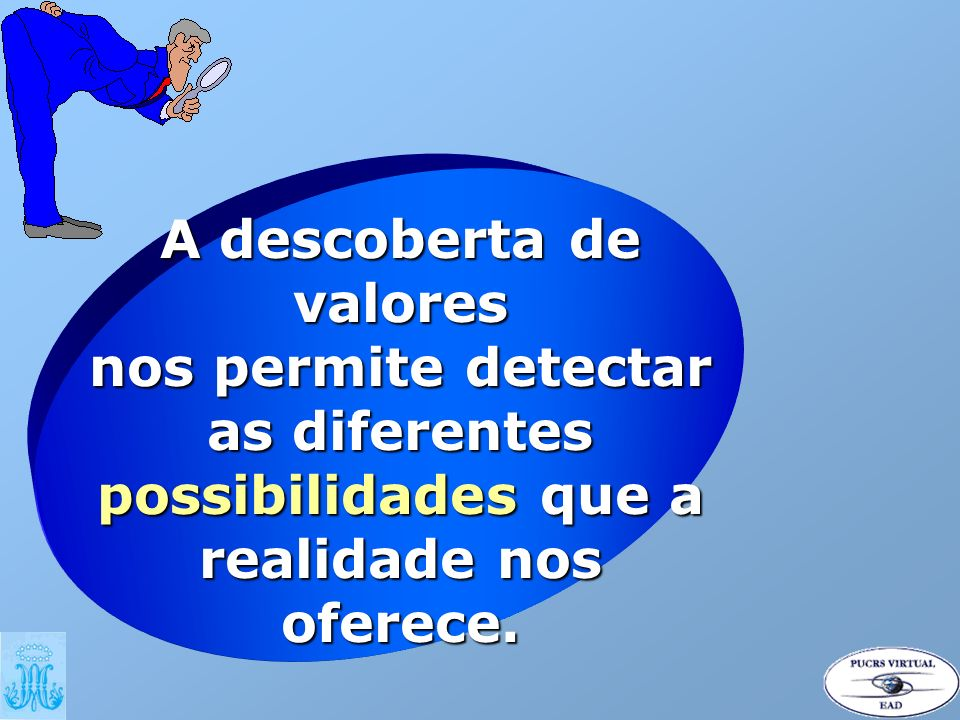 A descoberta de valores nos permite detectar as diferentes possibilidades que a realidade nos oferece.