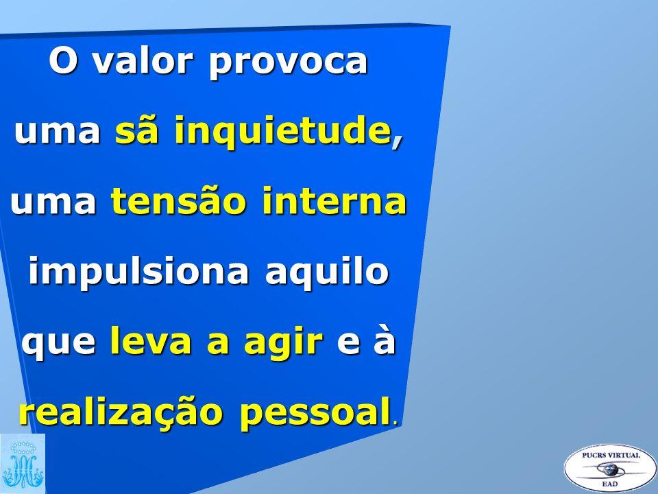 O valor provoca uma sã inquietude, uma tensão interna impulsiona aquilo que leva a agir e à realização pessoal.