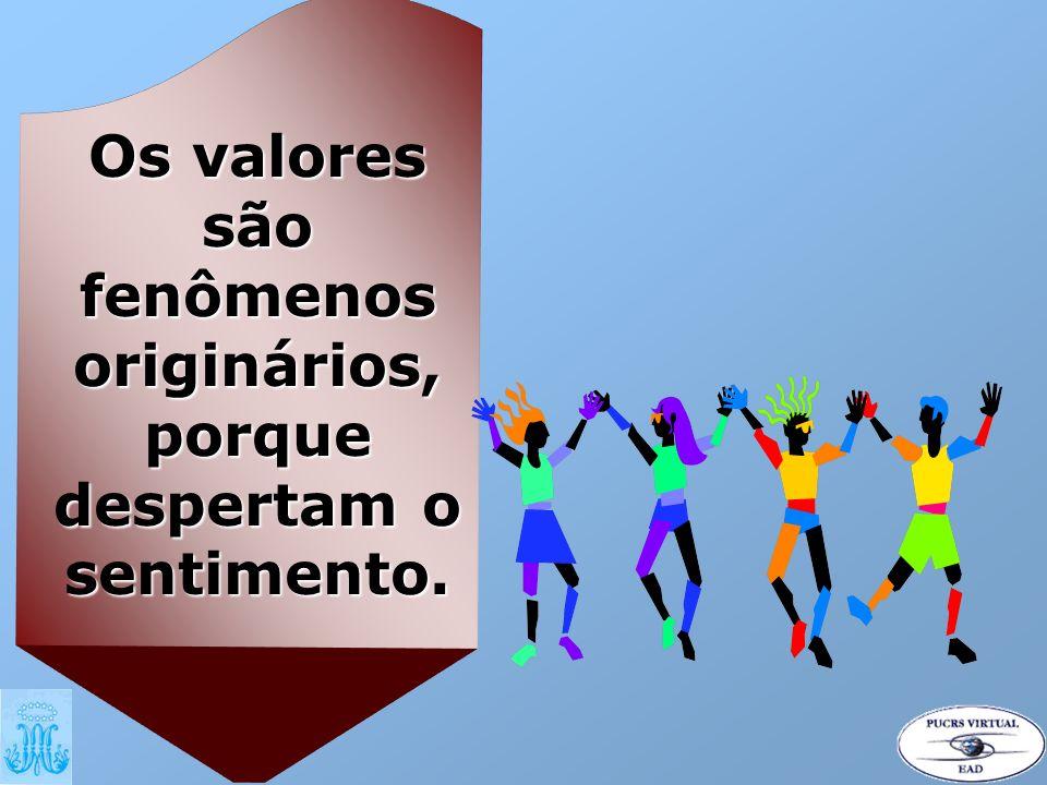 Os valores são fenômenos originários, porque despertam o sentimento.