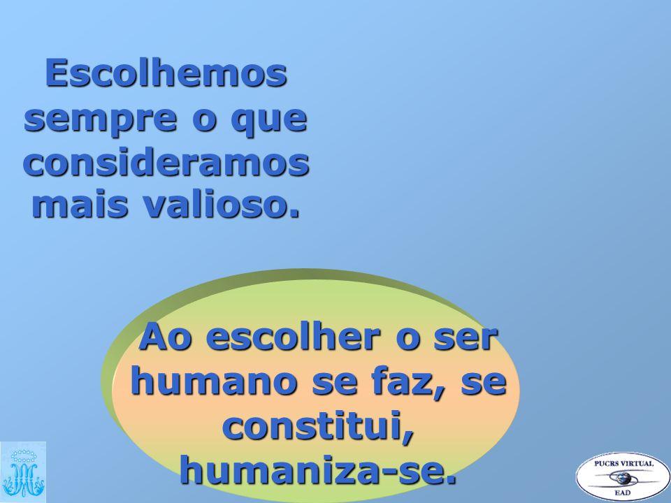Ao escolher o ser humano se faz, se constitui, humaniza-se. Escolhemos sempre o que consideramos mais valioso.
