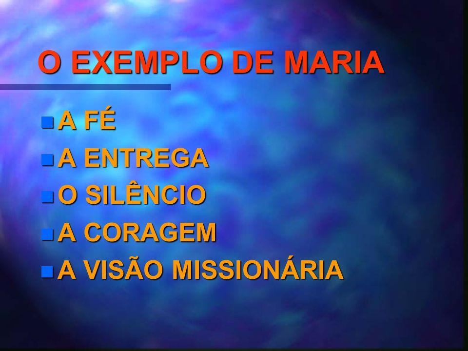 O EXEMPLO DE MARIA n A FÉ n A ENTREGA n O SILÊNCIO n A CORAGEM n A VISÃO MISSIONÁRIA