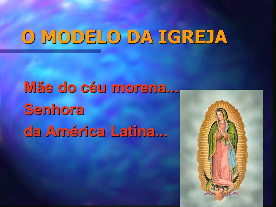 O MODELO DA IGREJA Mãe do céu morena... Senhora da América Latina...