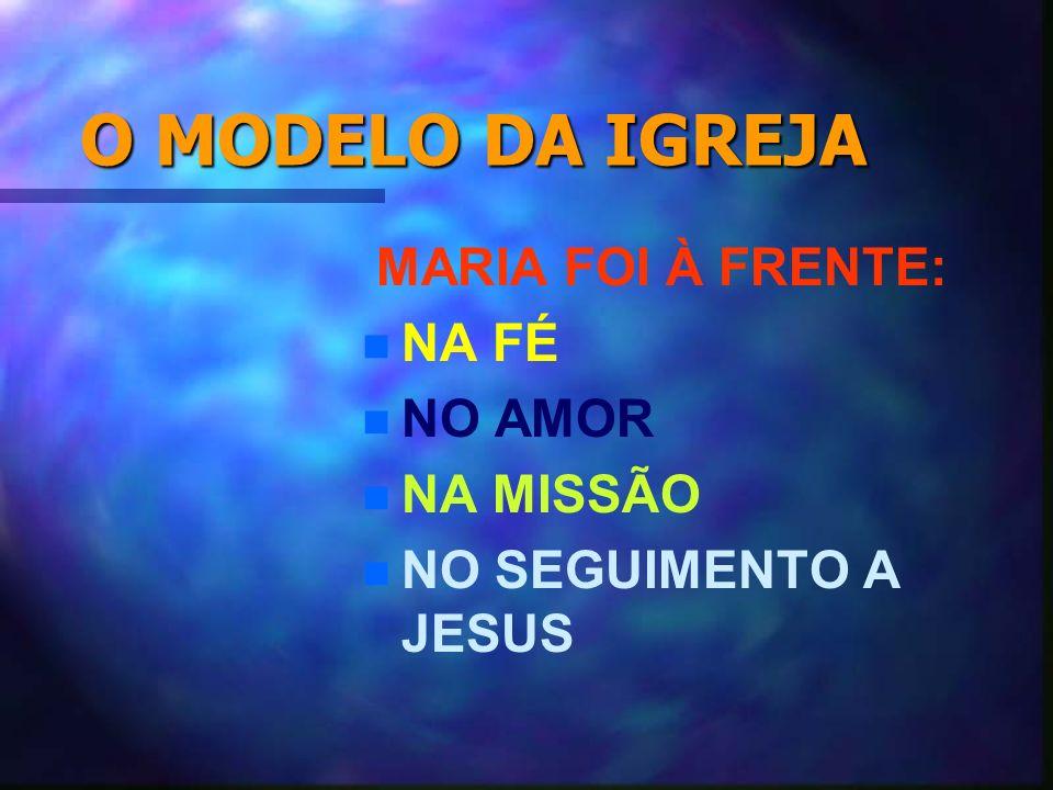 O MODELO DA IGREJA MARIA FOI À FRENTE: n NA FÉ n NO AMOR n NA MISSÃO n NO SEGUIMENTO A JESUS