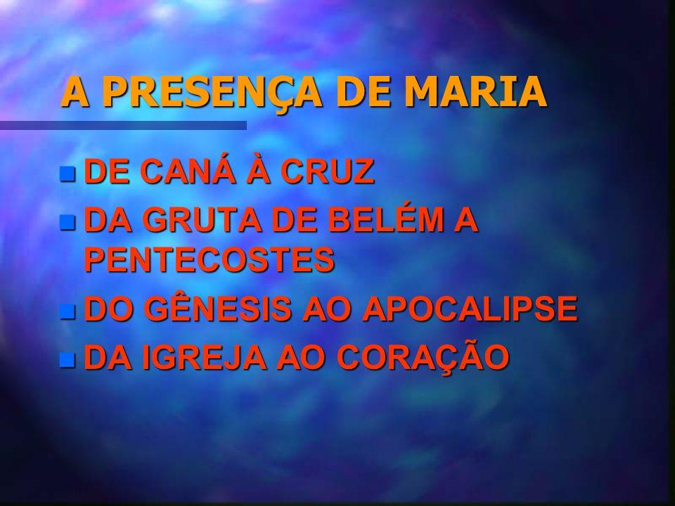 A PRESENÇA DE MARIA n DE CANÁ À CRUZ n DA GRUTA DE BELÉM A PENTECOSTES n DO GÊNESIS AO APOCALIPSE n DA IGREJA AO CORAÇÃO