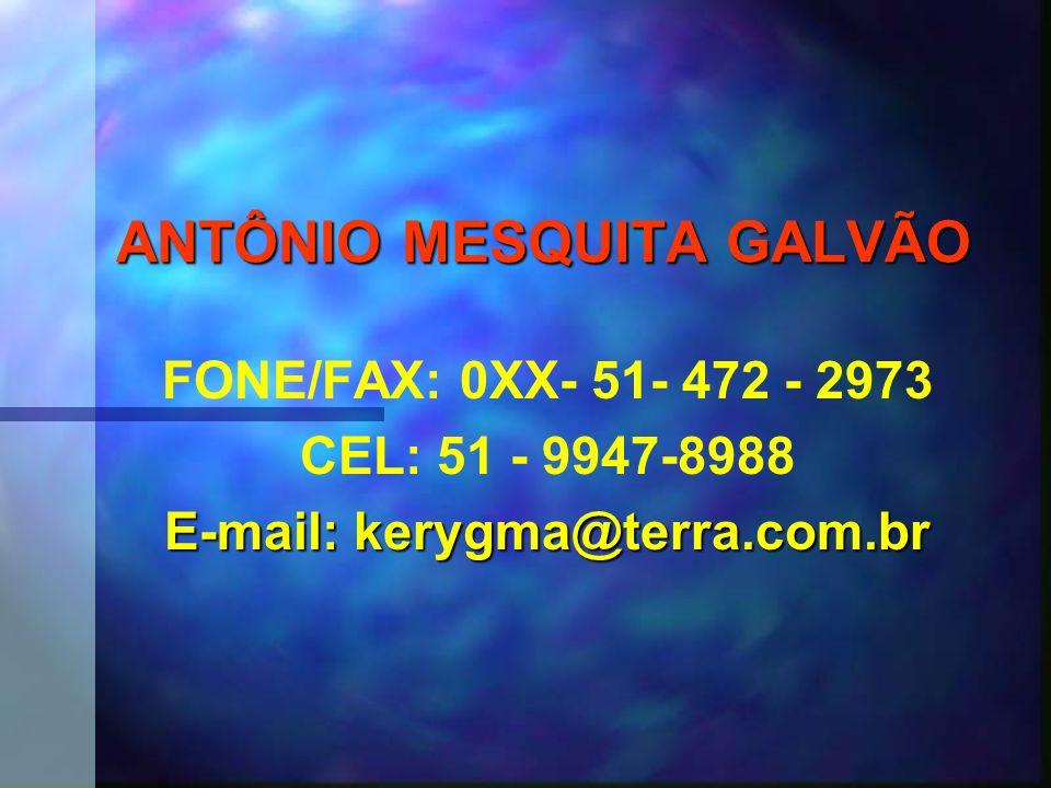 ANTÔNIO MESQUITA GALVÃO FONE/FAX: 0XX- 51- 472 - 2973 CEL: 51 - 9947-8988 E-mail: kerygma@terra.com.br