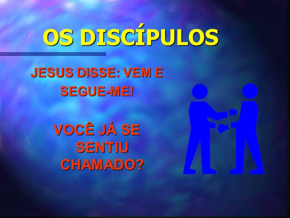 OS DISCÍPULOS JESUS DISSE: VEM E SEGUE-ME! VOCÊ JÁ SE SENTIU CHAMADO?