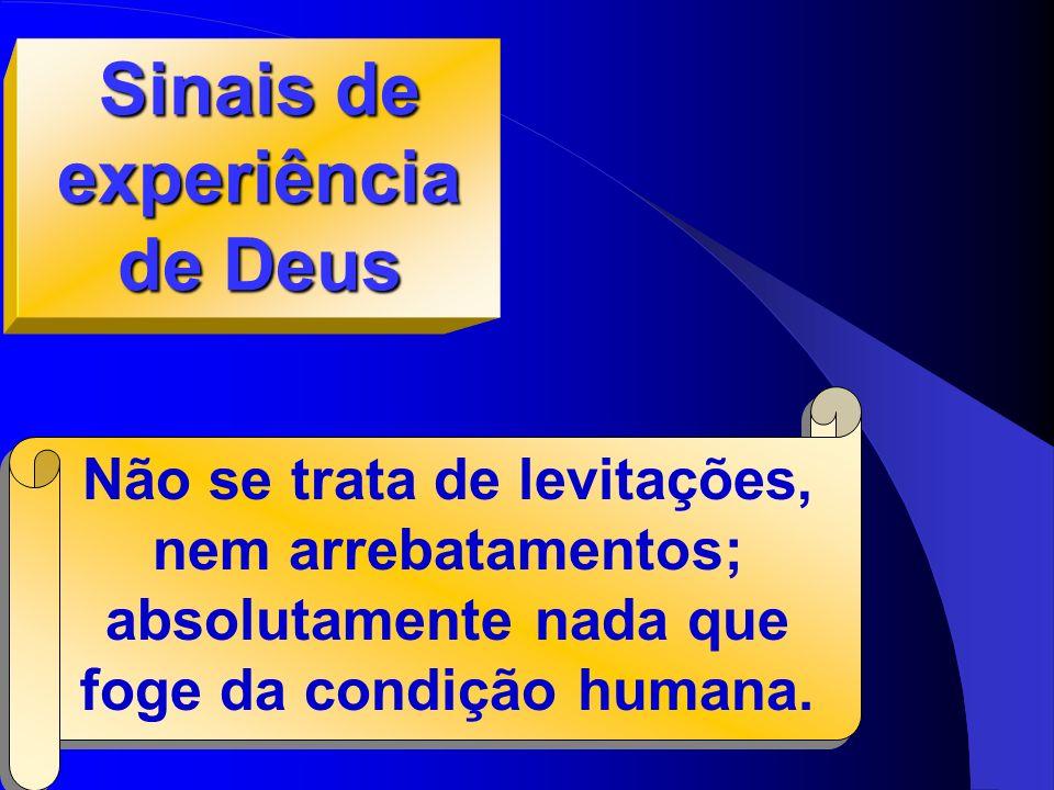 Sinais de experiência de Deus Não se trata de levitações, nem arrebatamentos; absolutamente nada que foge da condição humana.