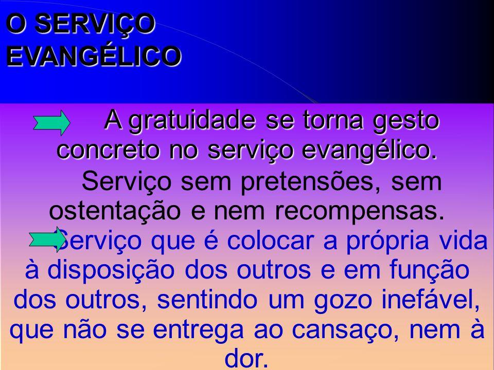 A gratuidade se torna gesto concreto no serviço evangélico. Serviço sem pretensões, sem ostentação e nem recompensas. Serviço que é colocar a própria