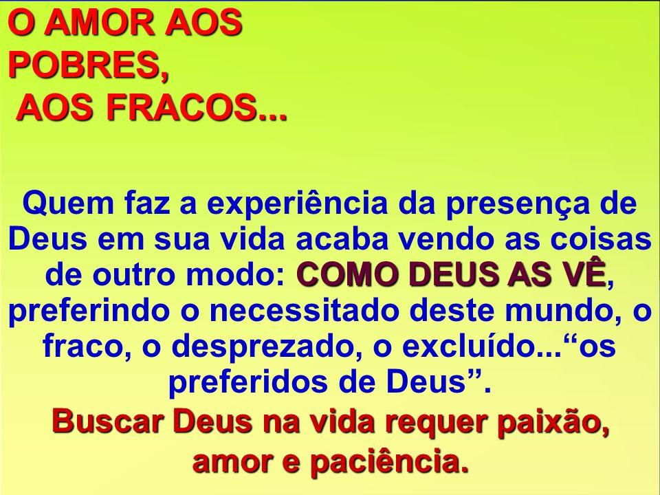 O AMOR AOS POBRES, AOS FRACOS... AOS FRACOS... COMO DEUS AS VÊ Quem faz a experiência da presença de Deus em sua vida acaba vendo as coisas de outro m