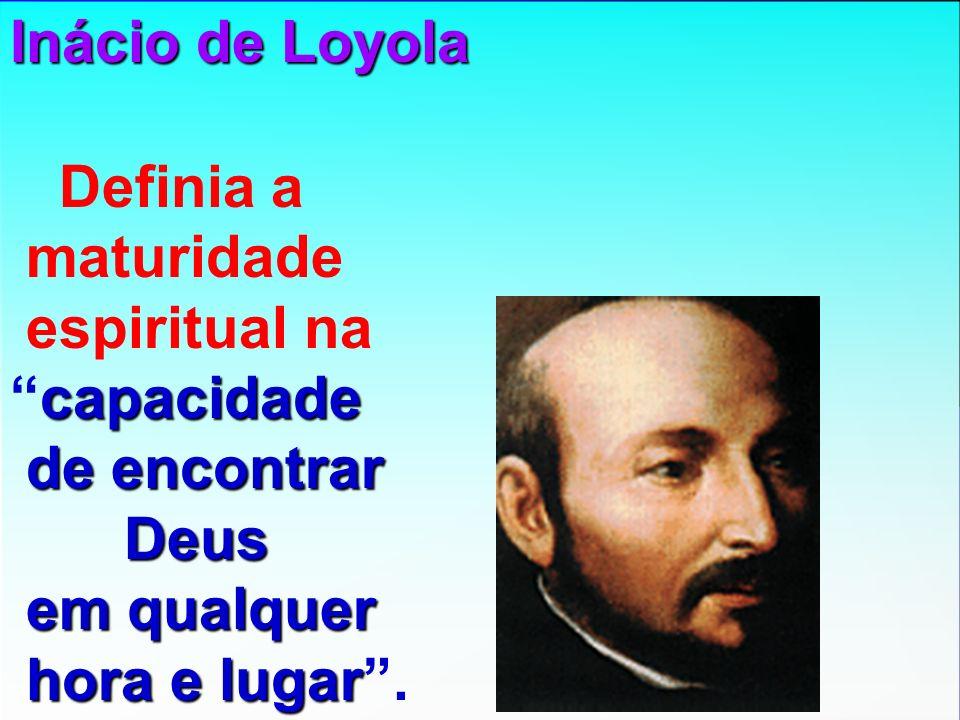 Inácio de Loyola Definia a maturidade espiritual na capacidadecapacidade de encontrar Deus em qualquer hora e lugar lugar.