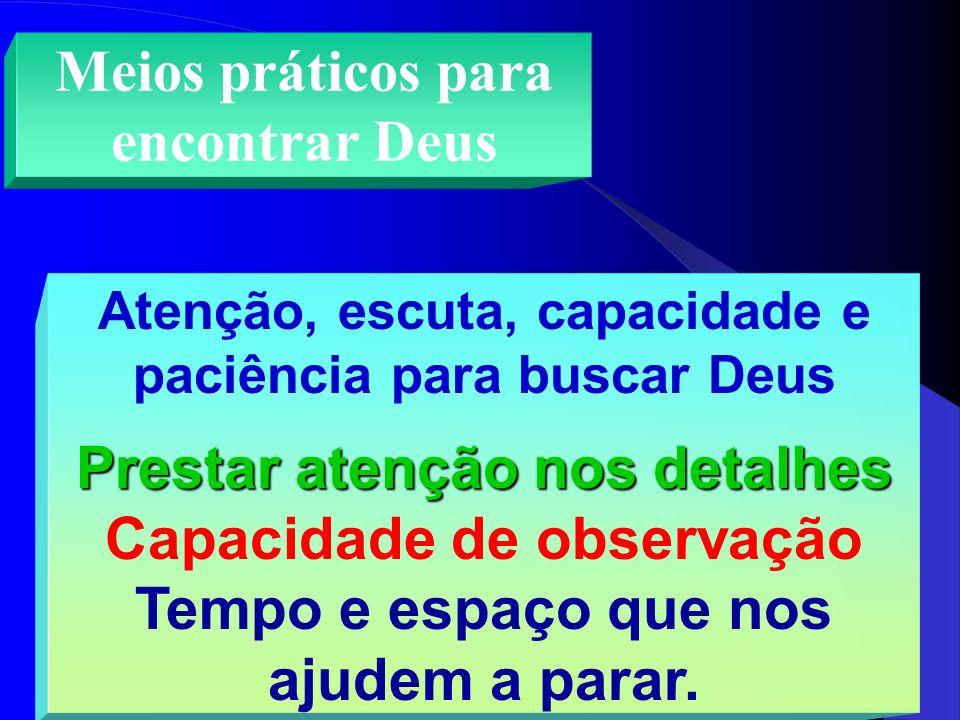 Meios práticos para encontrar Deus Atenção, escuta, capacidade e paciência para buscar Deus Prestar atenção nos detalhes Capacidade de observação Temp