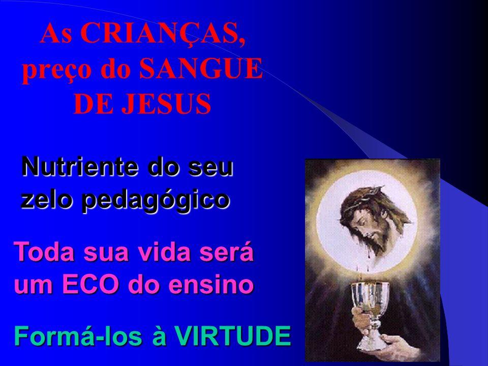 As CRIANÇAS, preço do SANGUE DE JESUS Nutriente do seu zelo pedagógico Toda sua vida será um ECO do ensino Formá-los à VIRTUDE