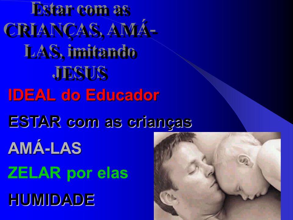 Estar com as CRIANÇAS, AMÁ- LAS, imitando JESUS IDEAL do Educador ESTAR com as crianças AMÁ-LAS ZELAR por elas HUMIDADE