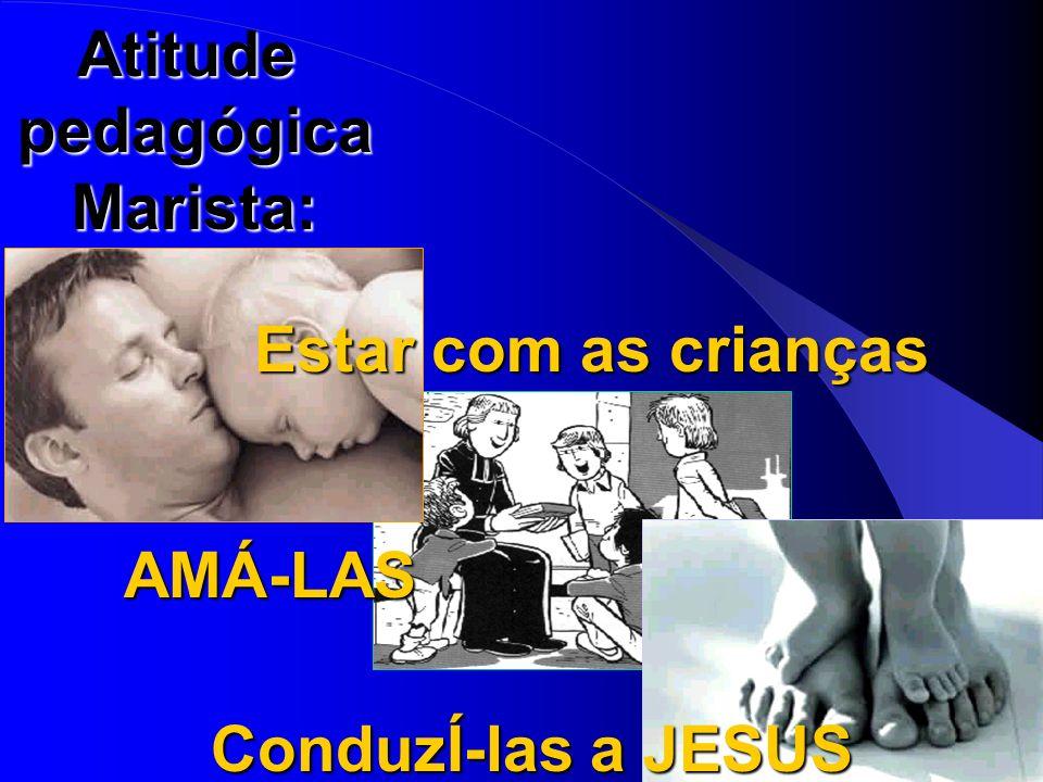 AtitudepedagógicaMarista: Estar com as crianças AMÁ-LAS ConduzÍ-las a JESUS