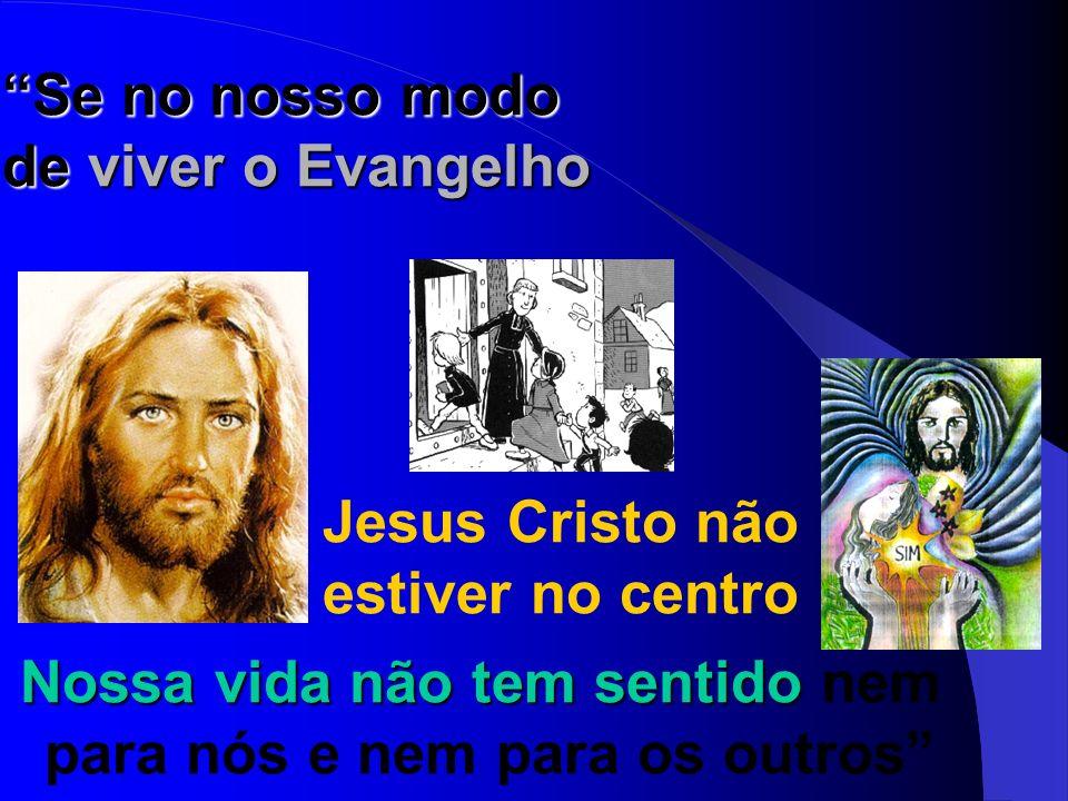 Se no nosso modo de viver o Evangelho Jesus Cristo não estiver no centro Nossa vida não tem sentido Nossa vida não tem sentido nem para nós e nem para