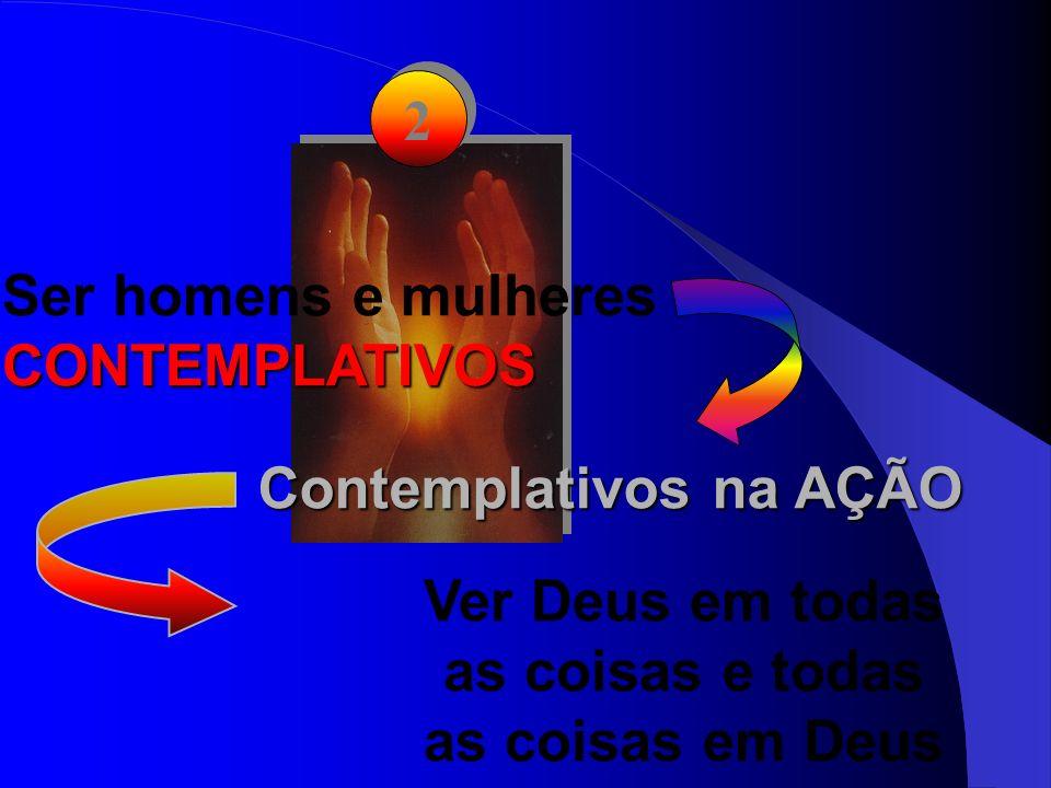 2 2 Ser homens e mulheres CONTEMPLATIVOS Contemplativos na AÇÃO Ver Deus em todas as coisas e todas as coisas em Deus