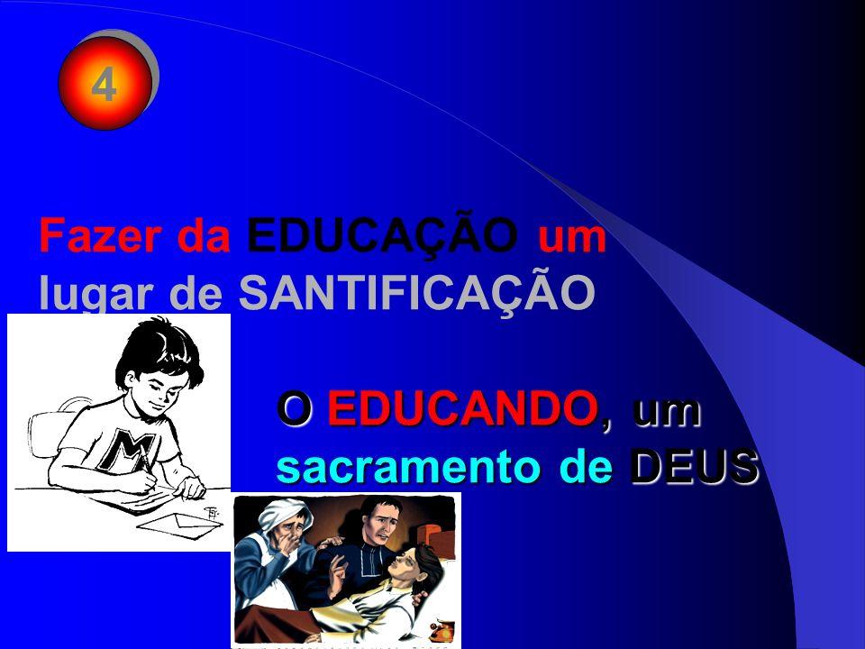 4 4 Fazer da EDUCAÇÃO um lugar de SANTIFICAÇÃO O EDUCANDO, um sacramento de DEUS