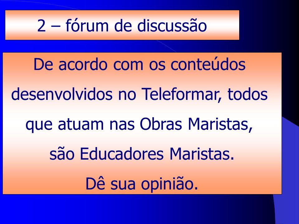 De acordo com os conteúdos desenvolvidos no Teleformar, todos que atuam nas Obras Maristas, são Educadores Maristas. Dê sua opinião. 2 – fórum de disc