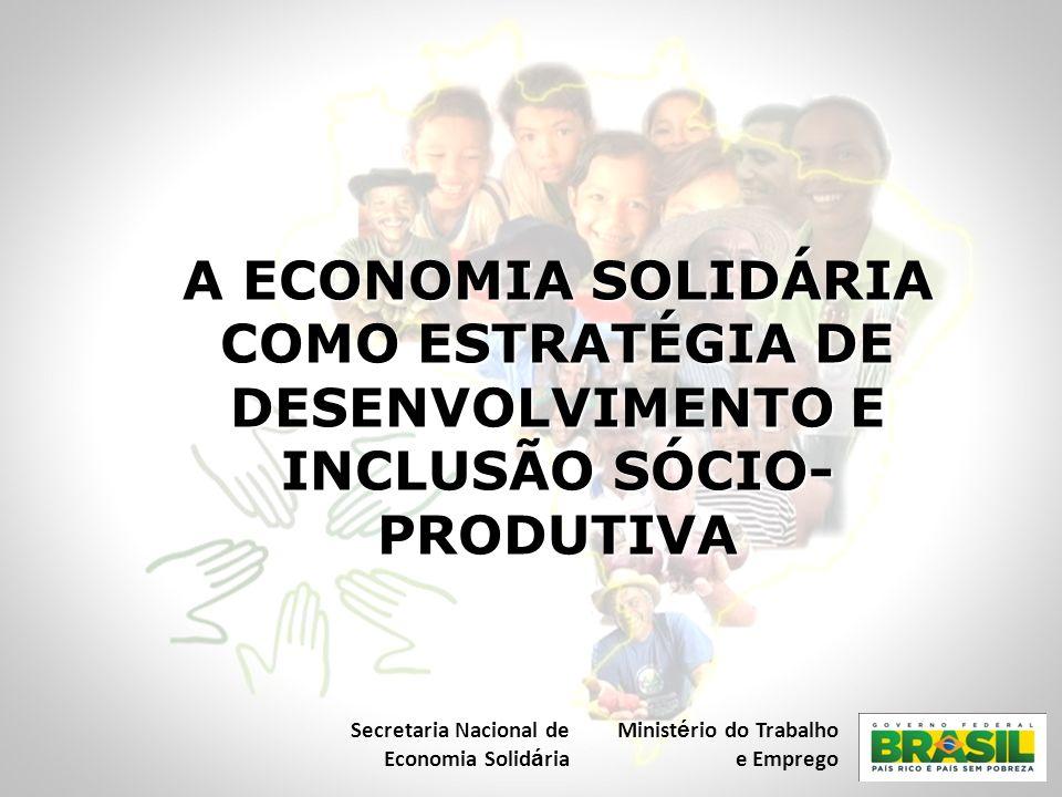 A ECONOMIA SOLIDÁRIA COMO ESTRATÉGIA DE DESENVOLVIMENTO E INCLUSÃO SÓCIO- PRODUTIVA Secretaria Nacional de Economia Solid á ria Minist é rio do Trabal