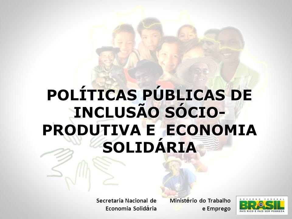 POLÍTICAS PÚBLICAS DE INCLUSÃO SÓCIO- PRODUTIVA E ECONOMIA SOLIDÁRIA Secretaria Nacional de Economia Solid á ria Minist é rio do Trabalho e Emprego