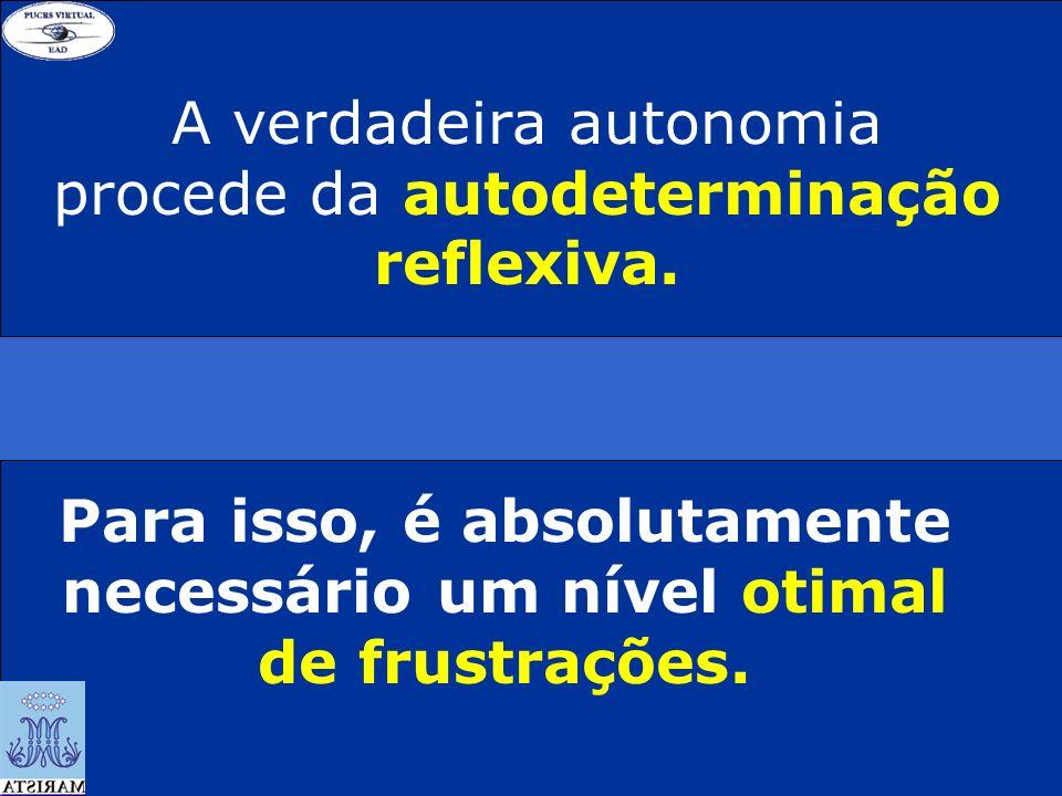 A verdadeira autonomia procede da autodeterminação reflexiva. Para isso, é absolutamente necessário um nível otimal de frustrações.