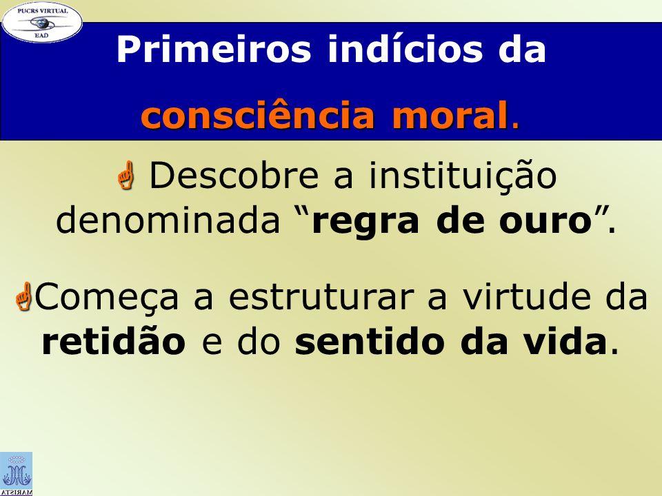 Primeiros indícios da consciência moral. Descobre a instituição denominada regra de ouro. Começa a estruturar a virtude da retidão e do sentido da vid