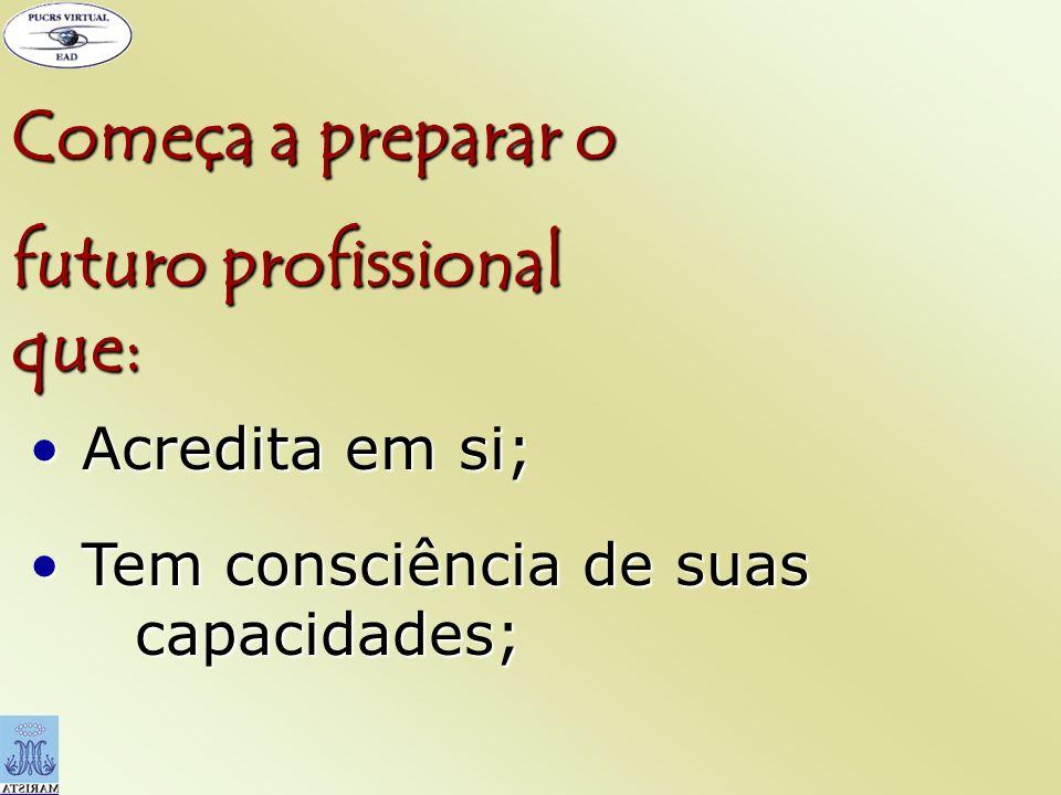 Começa a preparar o futuro profissional que: Acredita em si; Acredita em si; Tem consciência de suas capacidades; Tem consciência de suas capacidades;