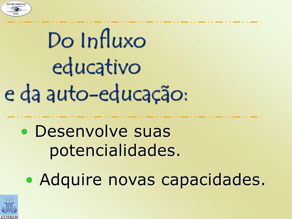 Do Influxo educativo e da auto-educação: Adquire novas capacidades. Adquire novas capacidades. Desenvolve suas potencialidades. Desenvolve suas potenc