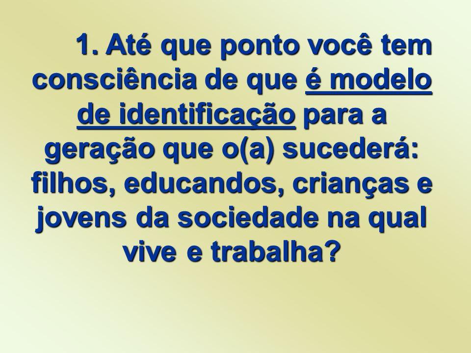 1. Até que ponto você tem consciência de que é modelo de identificação para a geração que o(a) sucederá: filhos, educandos, crianças e jovens da socie