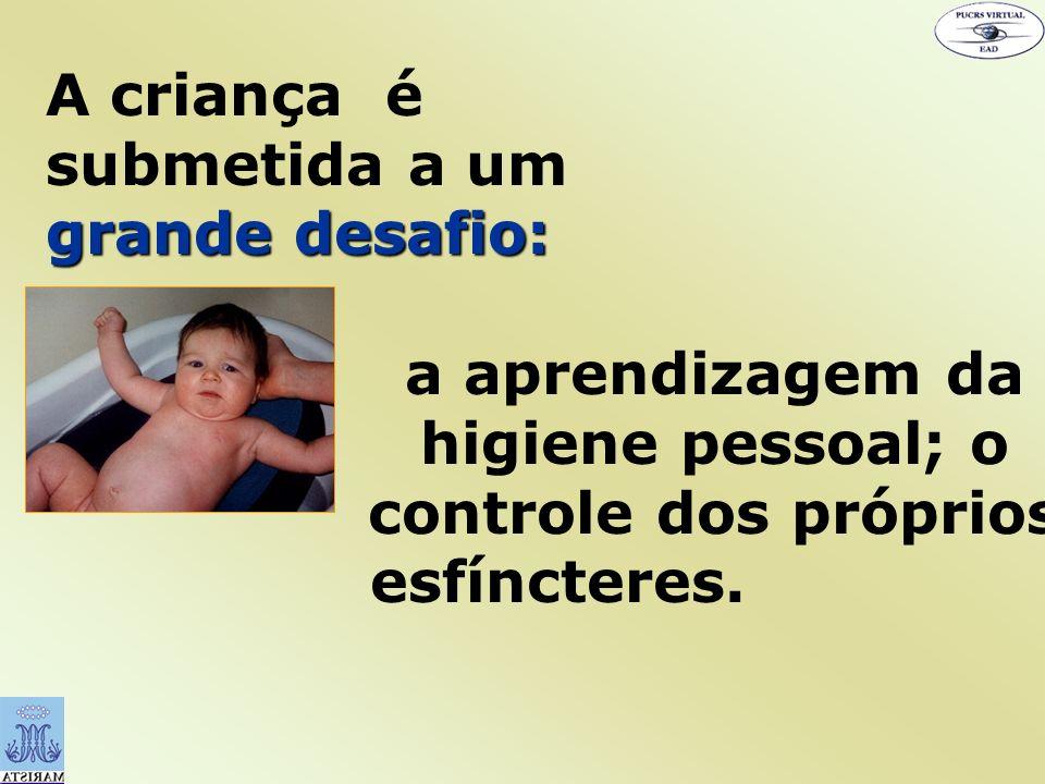 grande desafio: A criança é submetida a um grande desafio: a aprendizagem da higiene pessoal; o controle dos próprios esfíncteres.