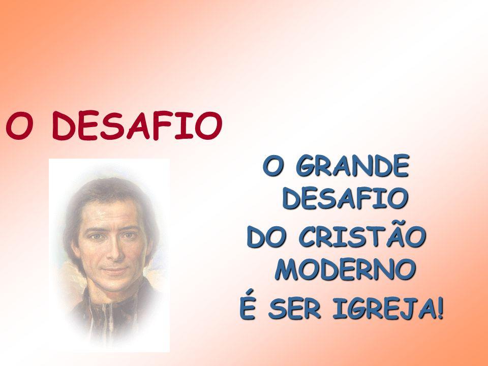 O GRANDE DESAFIO DO CRISTÃO MODERNO É SER IGREJA! É SER IGREJA! O DESAFIO