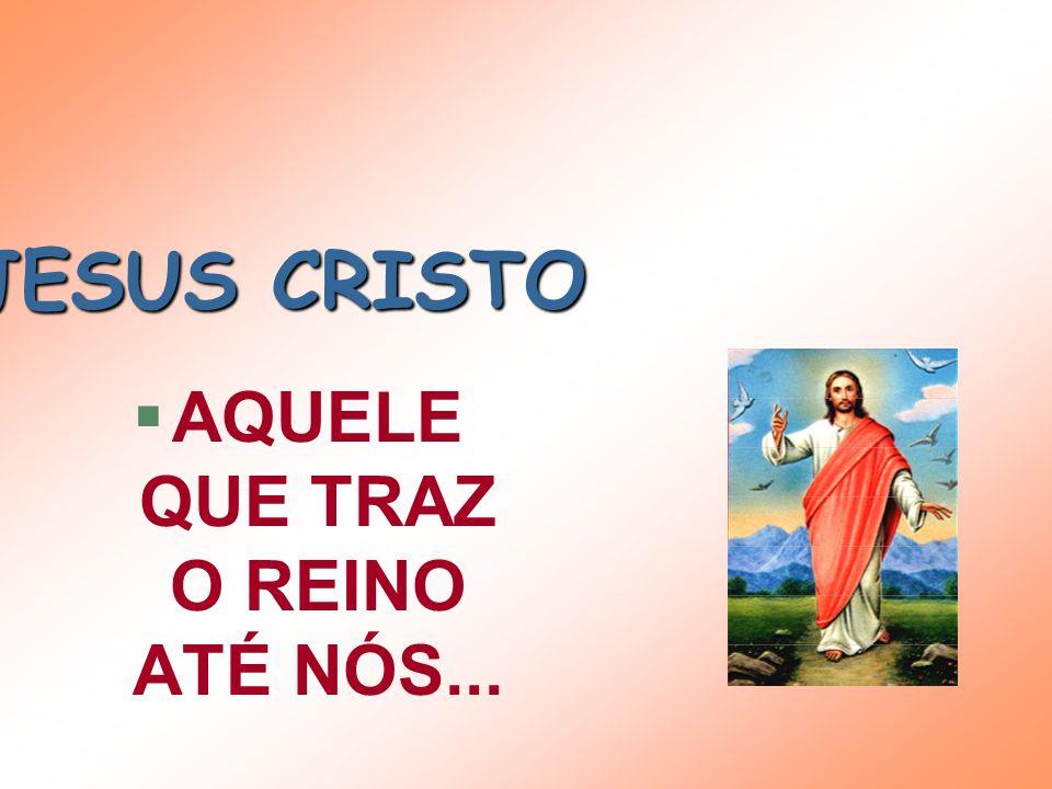 JESUS CRISTO §AQUELE QUE TRAZ O REINO ATÉ NÓS...