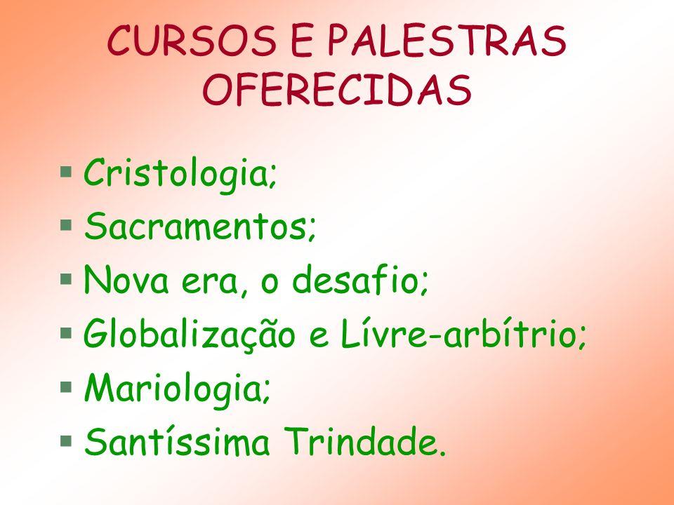 CURSOS E PALESTRAS OFERECIDAS Cristologia; Sacramentos; Nova era, o desafio; Globalização e Lívre-arbítrio; Mariologia; Santíssima Trindade.