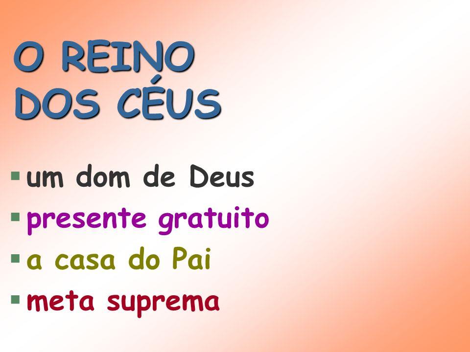 O REINO DOS CÉUS um dom de Deus presente gratuito a casa do Pai meta suprema