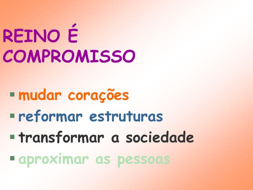 REINO É COMPROMISSO mudar corações reformar estruturas transformar a sociedade aproximar as pessoas