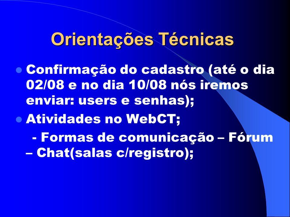 Orientações Técnicas Confirmação do cadastro (até o dia 02/08 e no dia 10/08 nós iremos enviar: users e senhas); Atividades no WebCT; - Formas de comunicação – Fórum – Chat(salas c/registro);