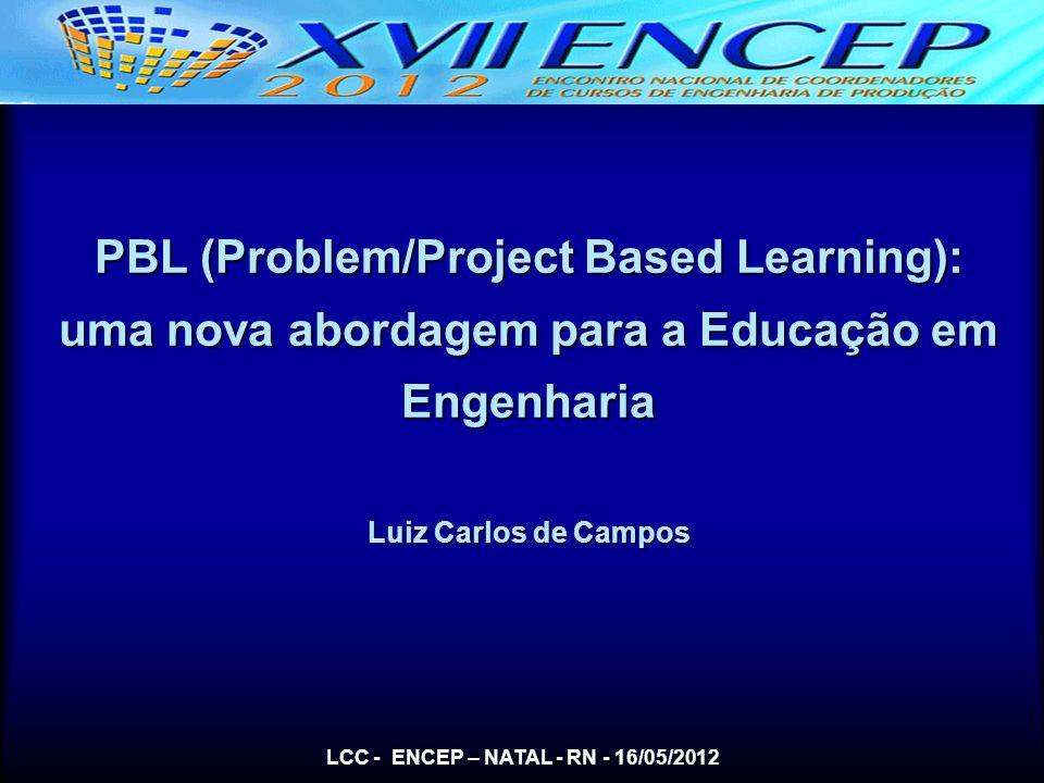 LCC - ENCEP – NATAL - RN - 16/05/2012 PBL (Problem/Project Based Learning): uma nova abordagem para a Educação em Engenharia Luiz Carlos de Campos