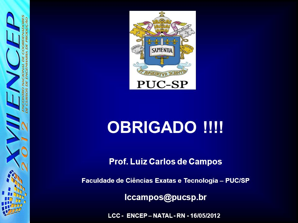 OBRIGADO !!!! Prof. Luiz Carlos de Campos Faculdade de Ciências Exatas e Tecnologia – PUC/SP lccampos@pucsp.br LCC - ENCEP – NATAL - RN - 16/05/2012
