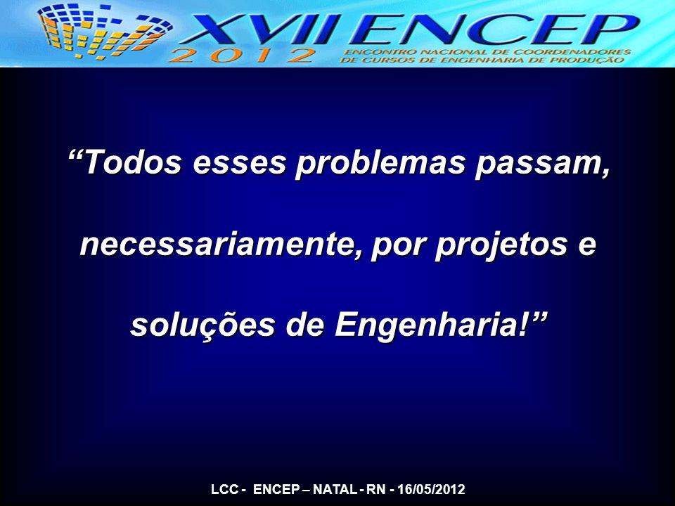 Todos esses problemas passam, necessariamente, por projetos e soluções de Engenharia! LCC - ENCEP – NATAL - RN - 16/05/2012