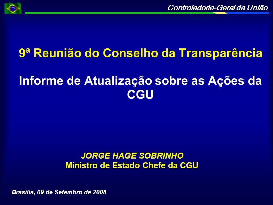 Controladoria-Geral da União 9ª Reunião do Conselho da Transparência Informe de Atualização sobre as Ações da CGU JORGE HAGE SOBRINHO Ministro de Estado Chefe da CGU Brasilia, 09 de Setembro de 2008