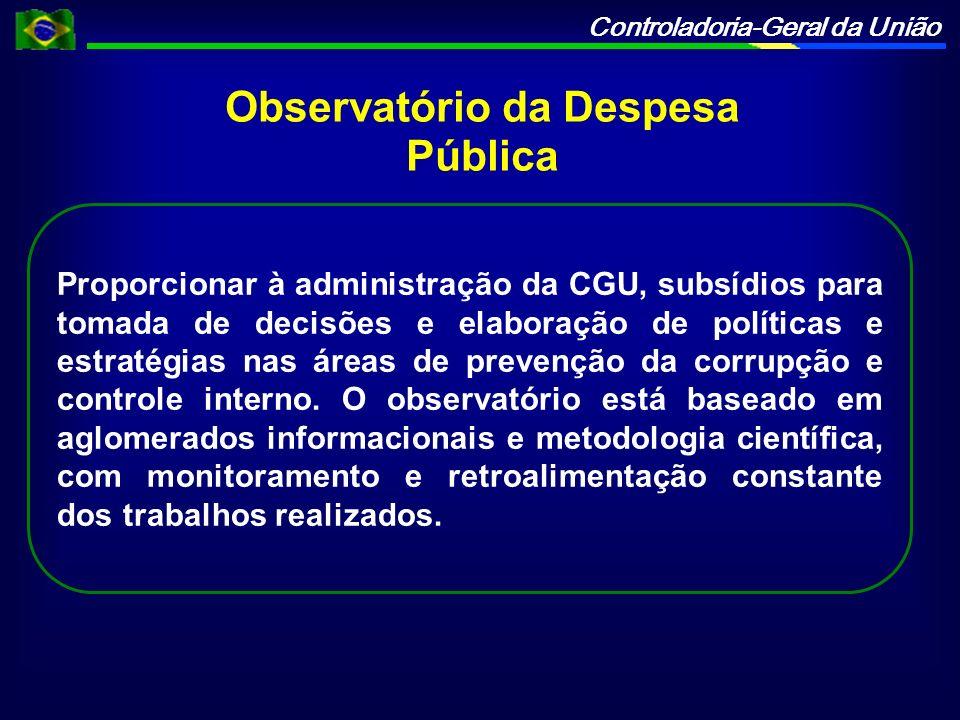 Controladoria-Geral da União Observatório da Despesa Pública Proporcionar à administração da CGU, subsídios para tomada de decisões e elaboração de políticas e estratégias nas áreas de prevenção da corrupção e controle interno.