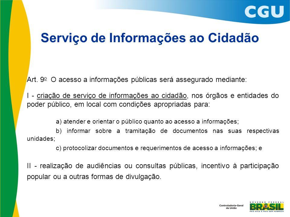 Serviço de Informações ao Cidadão Art. 9 o O acesso a informações públicas será assegurado mediante: I - criação de serviço de informações ao cidadão,