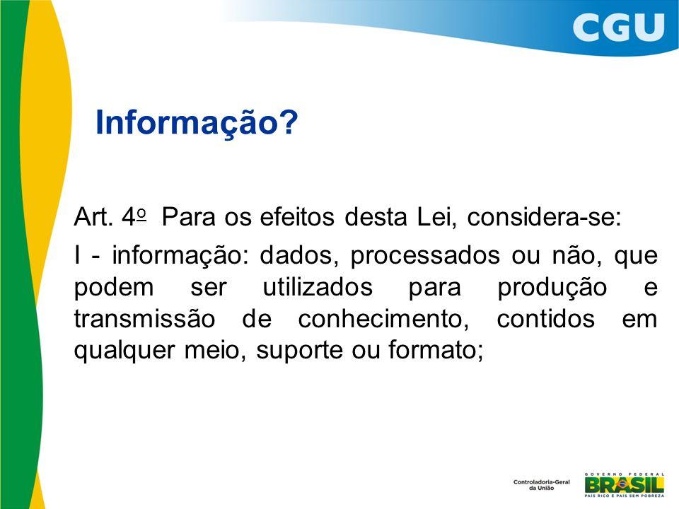 Informação? Art. 4 o Para os efeitos desta Lei, considera-se: I - informação: dados, processados ou não, que podem ser utilizados para produção e tran