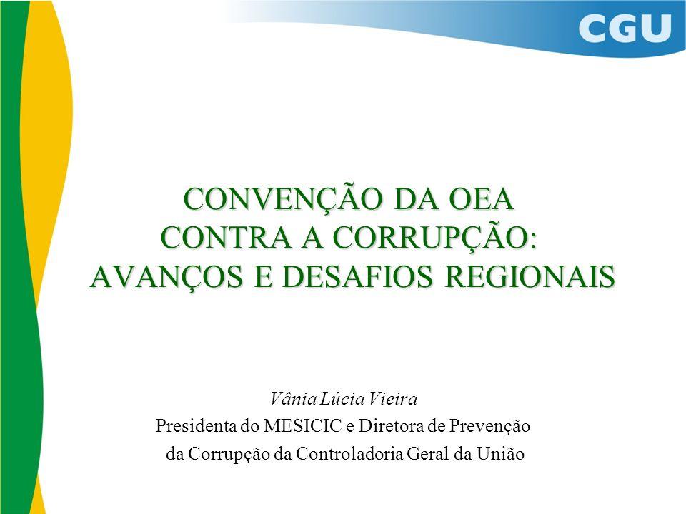 CONVENÇÃO DA OEA CONTRA A CORRUPÇÃO: AVANÇOS E DESAFIOS REGIONAIS Vânia Lúcia Vieira Presidenta do MESICIC e Diretora de Prevenção da Corrupção da Controladoria Geral da União
