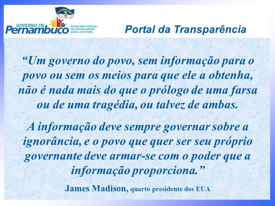 Portal da Transparência Um governo do povo, sem informação para o povo ou sem os meios para que ele a obtenha, não é nada mais do que o prólogo de uma
