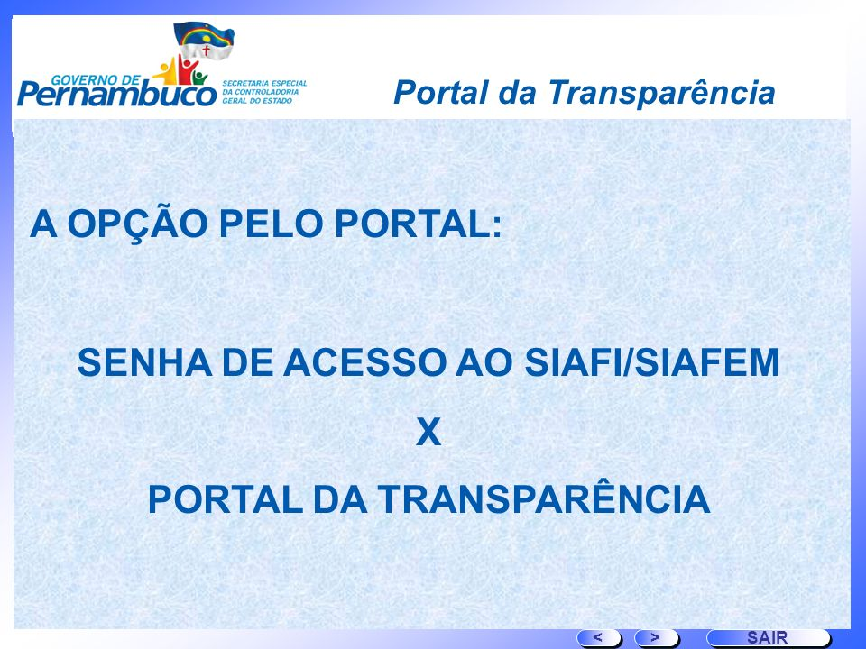 > > SAIR < < A OPÇÃO PELO PORTAL: SENHA DE ACESSO AO SIAFI/SIAFEM X PORTAL DA TRANSPARÊNCIA