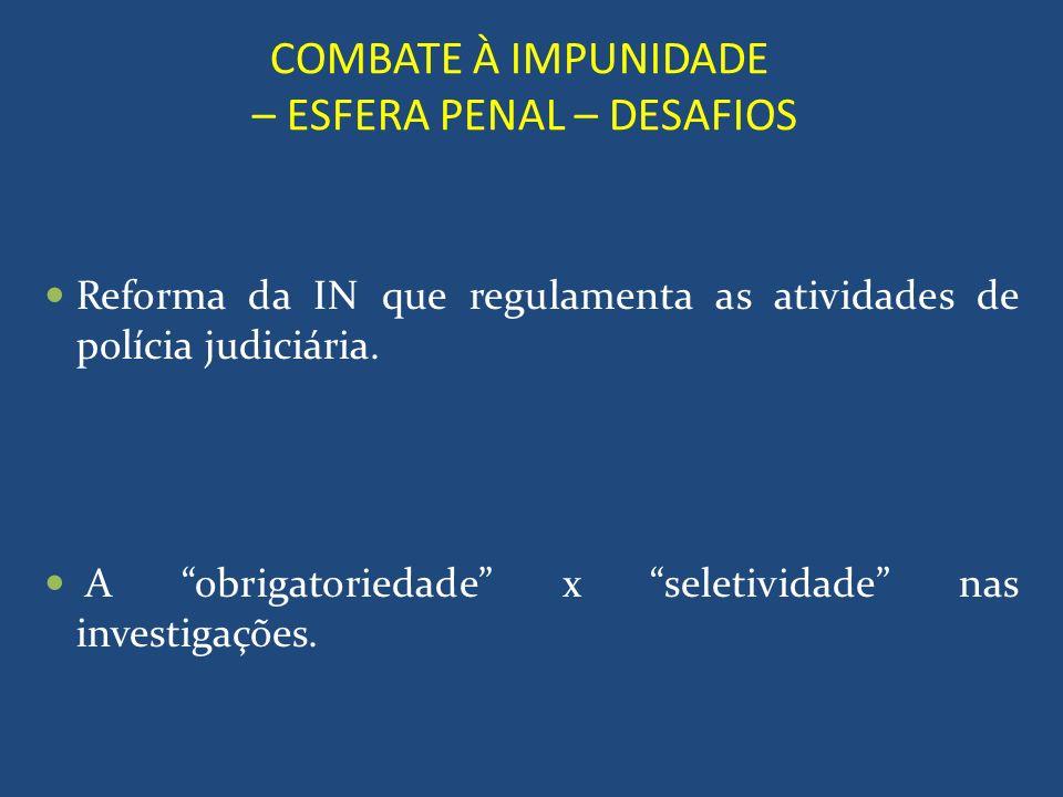 COMBATE À IMPUNIDADE – ESFERA PENAL – DESAFIOS Reforma da IN que regulamenta as atividades de polícia judiciária. A obrigatoriedade x seletividade nas