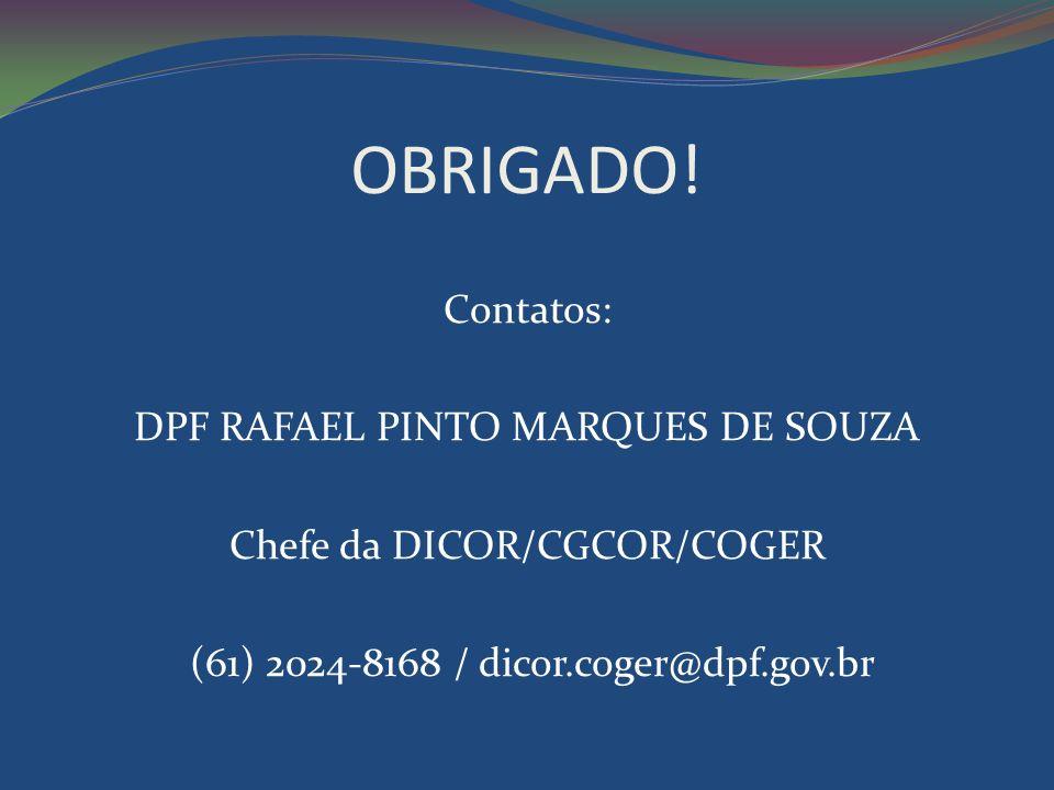OBRIGADO! Contatos: DPF RAFAEL PINTO MARQUES DE SOUZA Chefe da DICOR/CGCOR/COGER (61) 2024-8168 / dicor.coger@dpf.gov.br